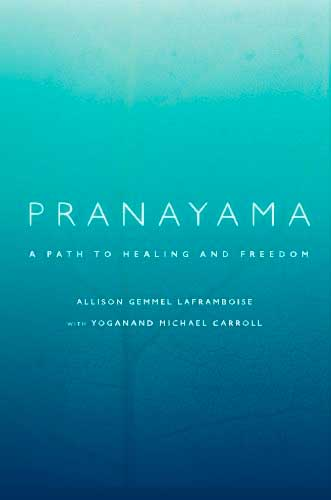 Pranayama: A Path to Healing and Freedom by Allison Gemmel Laframboise and Yoganand Michael Carroll
